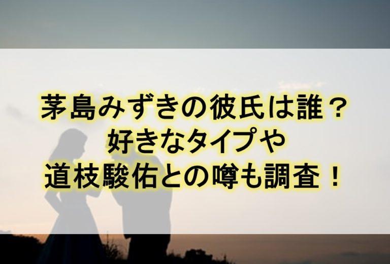 茅島みずきの彼氏は誰?好きなタイプや道枝駿佑との噂も調査!